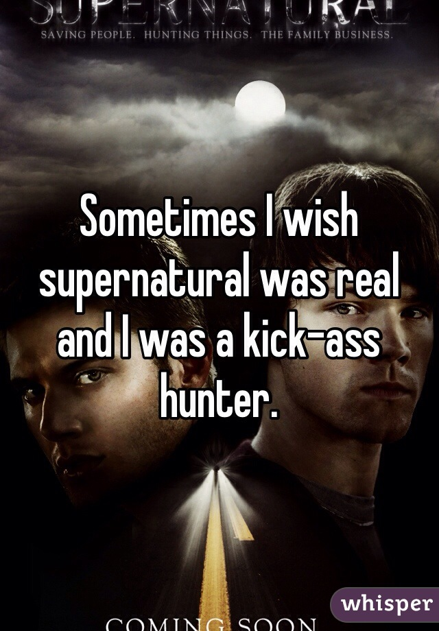 Sometimes I wish supernatural was real and I was a kick-ass hunter.