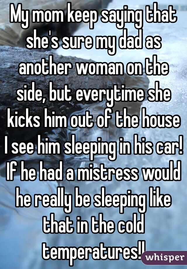 My mom keep saying that she's sure my dad as another woman on the side, but everytime she kicks him out of the house I see him sleeping in his car! If he had a mistress would he really be sleeping like that in the cold temperatures!!