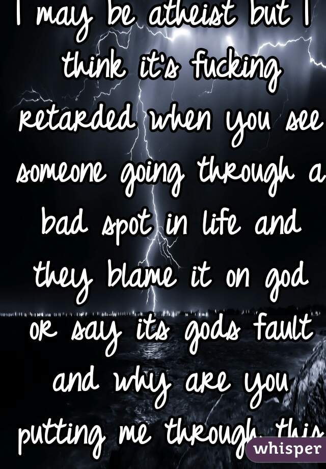 I may be atheist but I think it's fucking retarded when you see someone going through a bad spot in life and they blame it on god or say its gods fault and why are you putting me through this