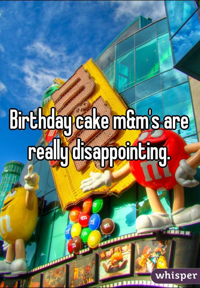 Birthday cake m&m's are really disappointing.