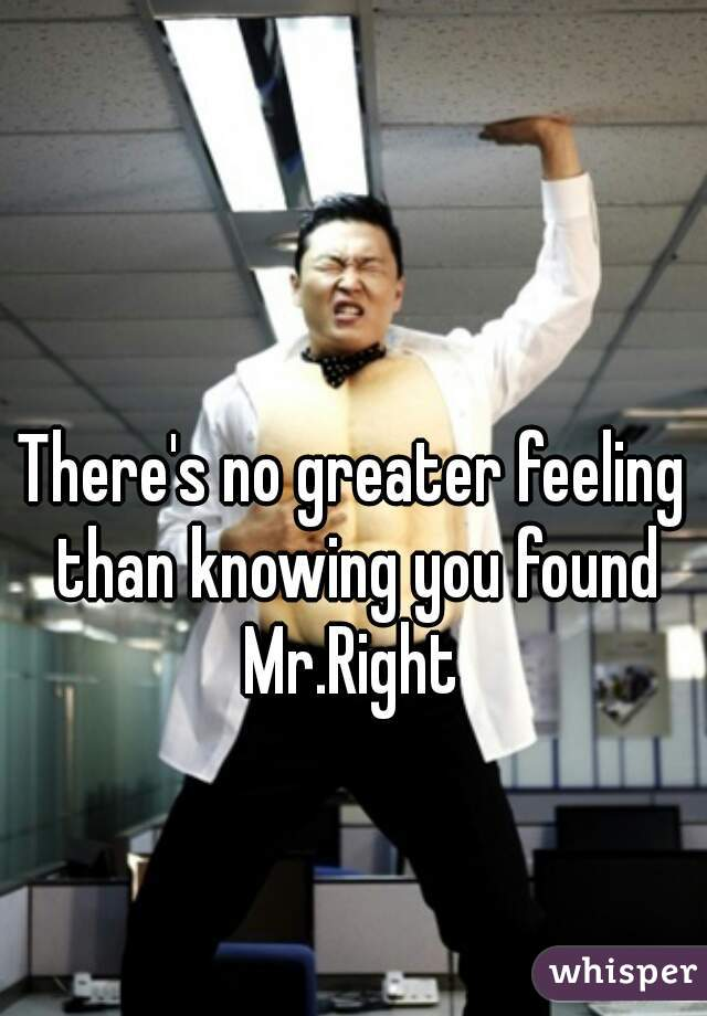 There's no greater feeling than knowing you found Mr.Right