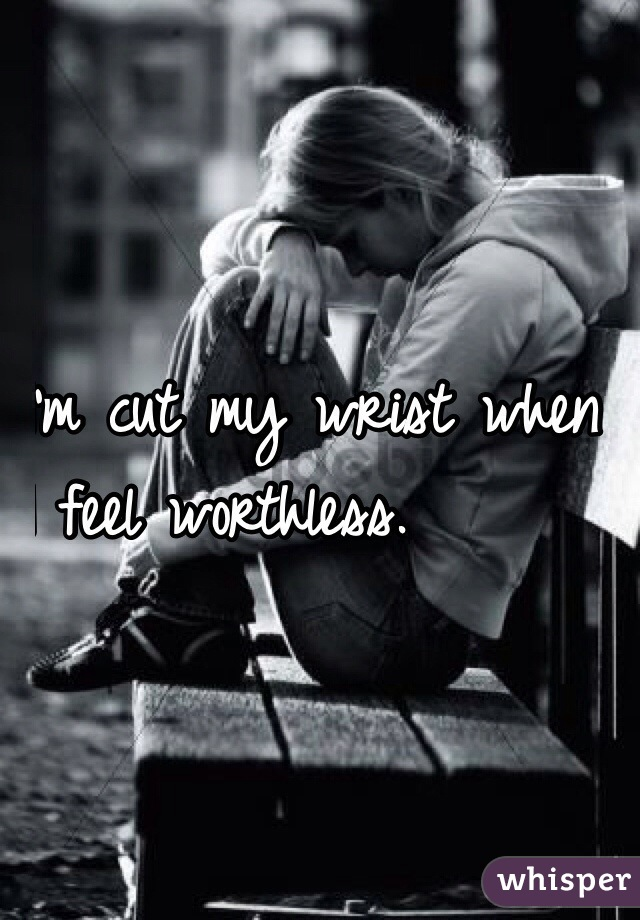 I'm cut my wrist when  I feel worthless.