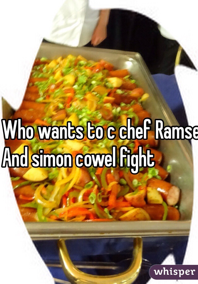Who wants to c chef Ramsey  And simon cowel fight