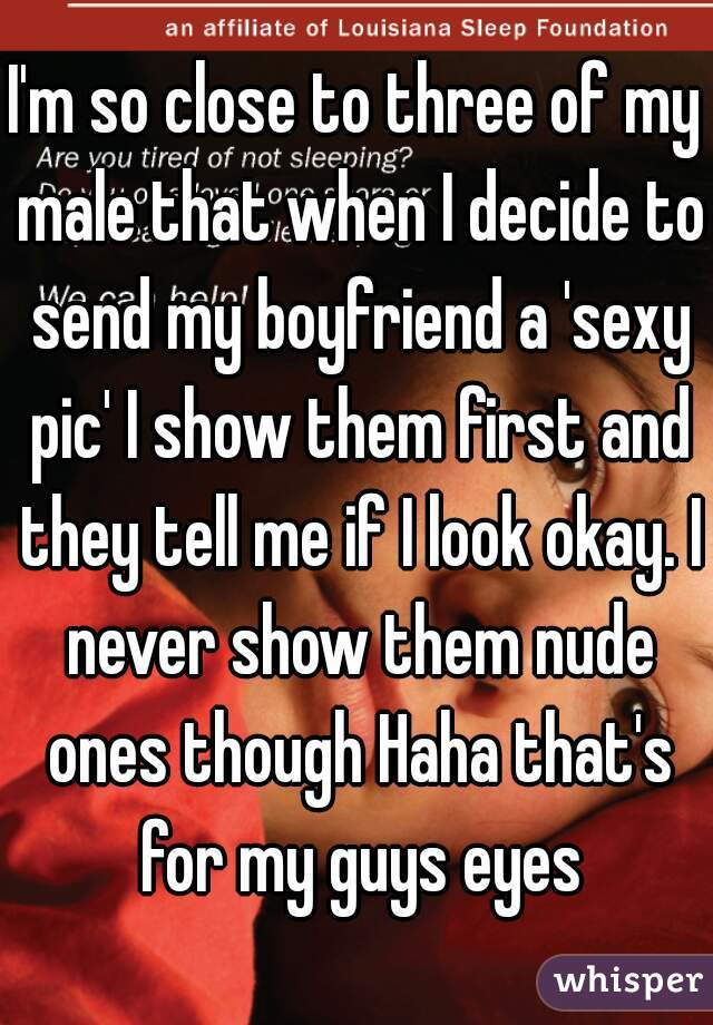 I'm so close to three of my male that when I decide to send my boyfriend a 'sexy pic' I show them first and they tell me if I look okay. I never show them nude ones though Haha that's for my guys eyes