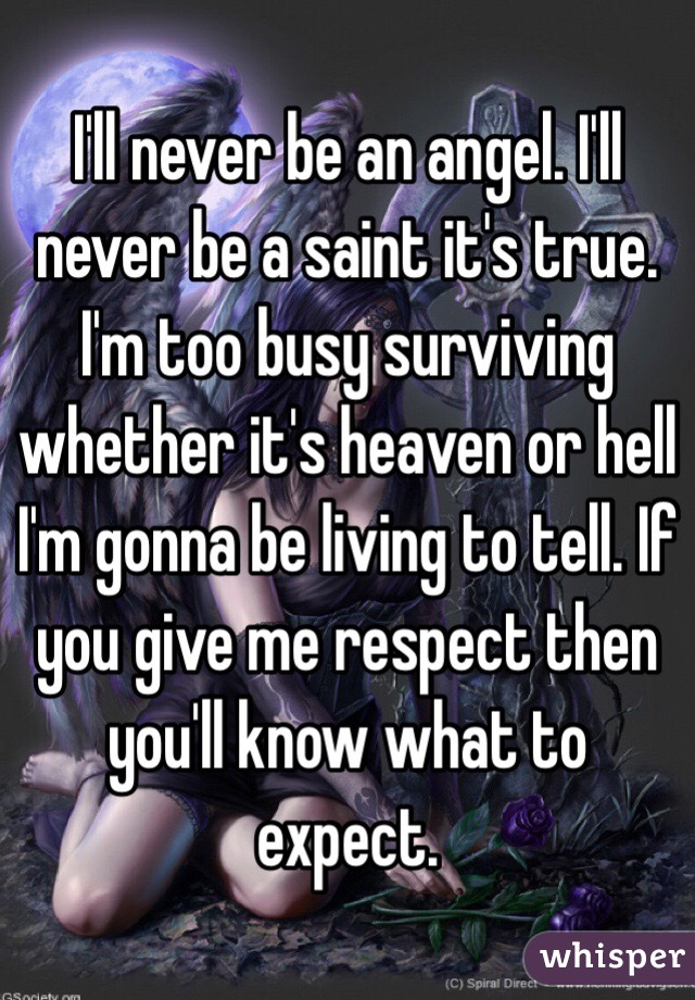 I'll never be an angel. I'll never be a saint it's true. I'm too busy surviving whether it's heaven or hell I'm gonna be living to tell. If you give me respect then you'll know what to expect.