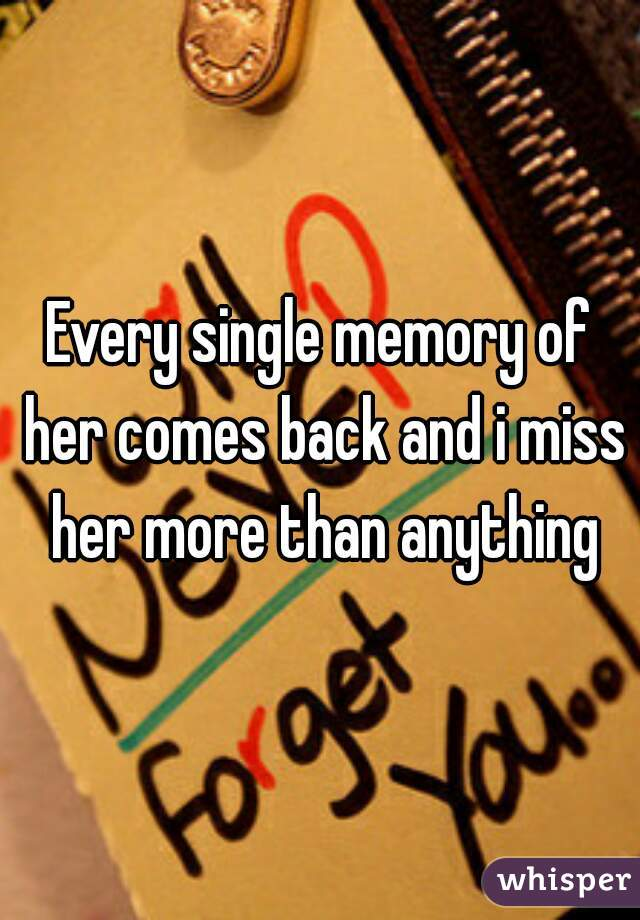 Every single memory of her comes back and i miss her more than anything