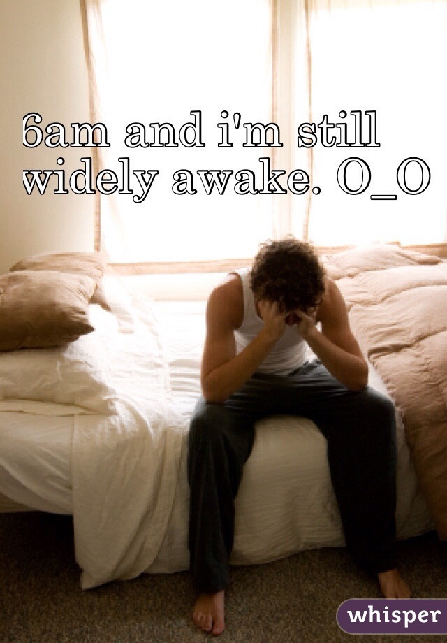 6am and i'm still  widely awake. O_O