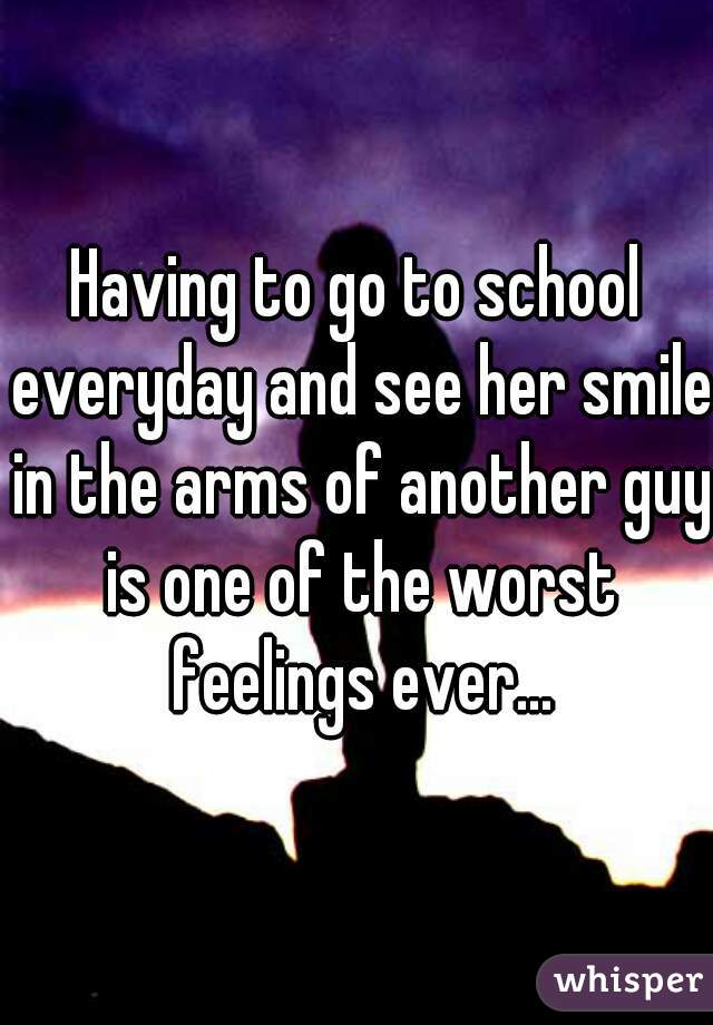 Having to go to school everyday and see her smile in the arms of another guy is one of the worst feelings ever...