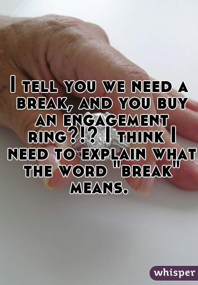 "I tell you we need a break, and you buy an engagement ring?!? I think I need to explain what the word ""break"" means."