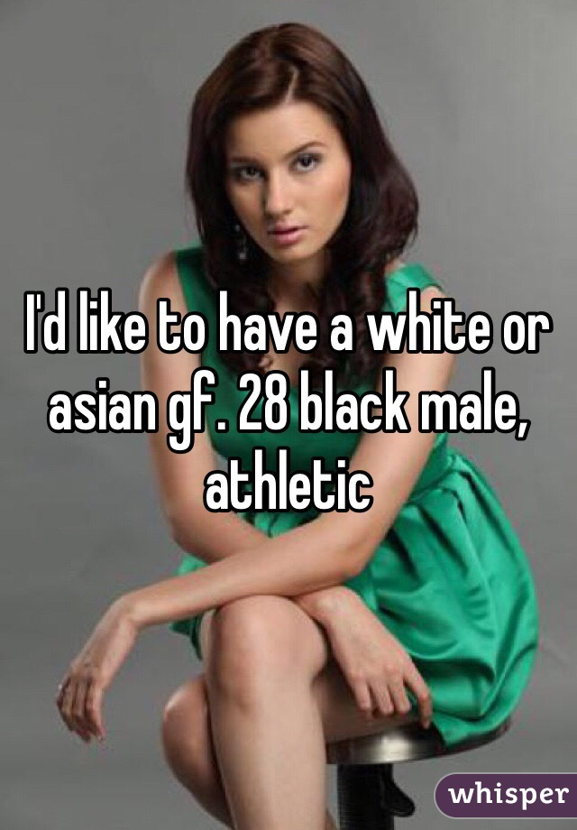 I'd like to have a white or asian gf. 28 black male, athletic