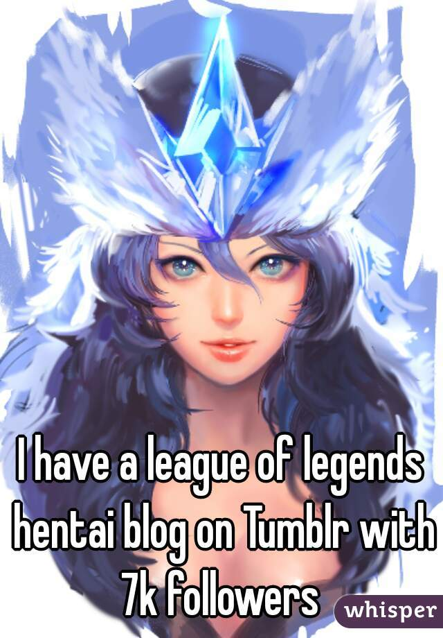 I have a league of legends hentai blog on Tumblr with 7k followers