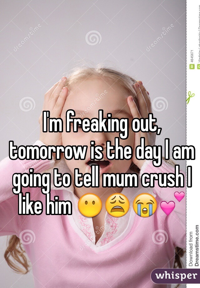 I'm freaking out, tomorrow is the day I am going to tell mum crush I like him 😶😩😭💕