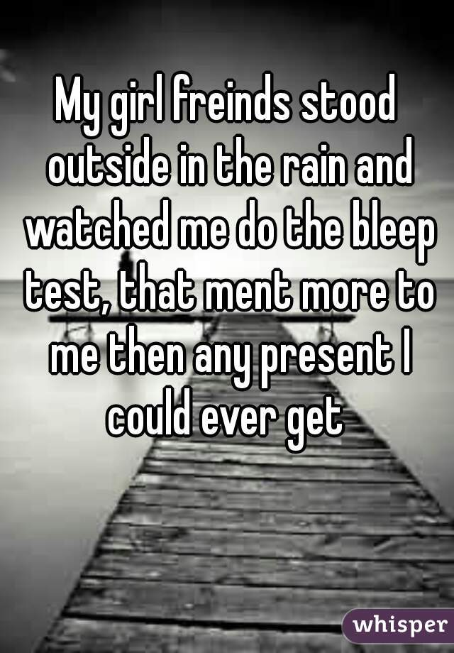 My girl freinds stood outside in the rain and watched me do the bleep test, that ment more to me then any present I could ever get