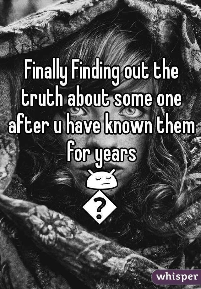 Finally Finding out the truth about some one after u have known them for years 😔😔
