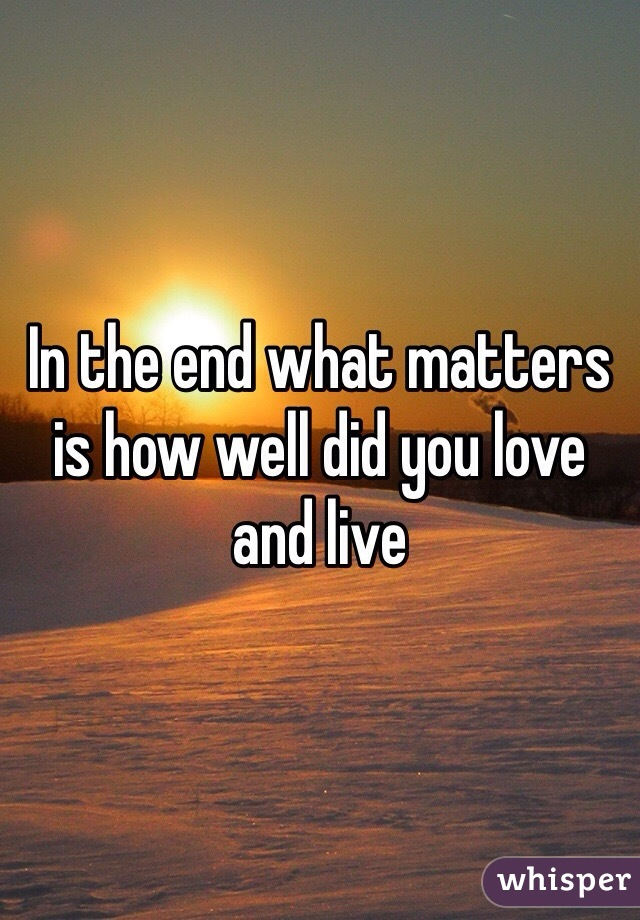 In the end what matters is how well did you love and live