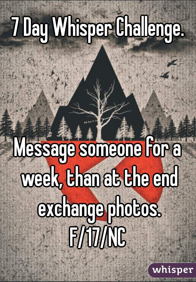7 Day Whisper Challenge.    Message someone for a week, than at the end exchange photos. F/17/NC