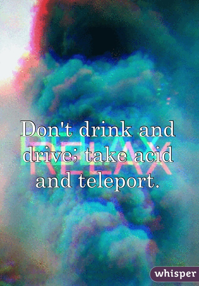 Don't drink and drive; take acid and teleport.