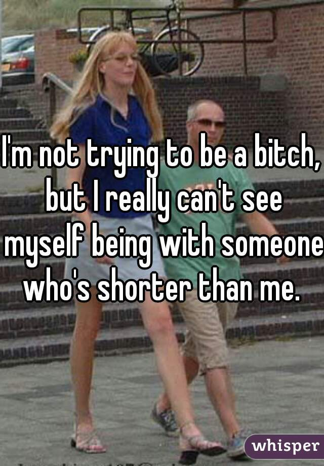 I'm not trying to be a bitch, but I really can't see myself being with someone who's shorter than me.