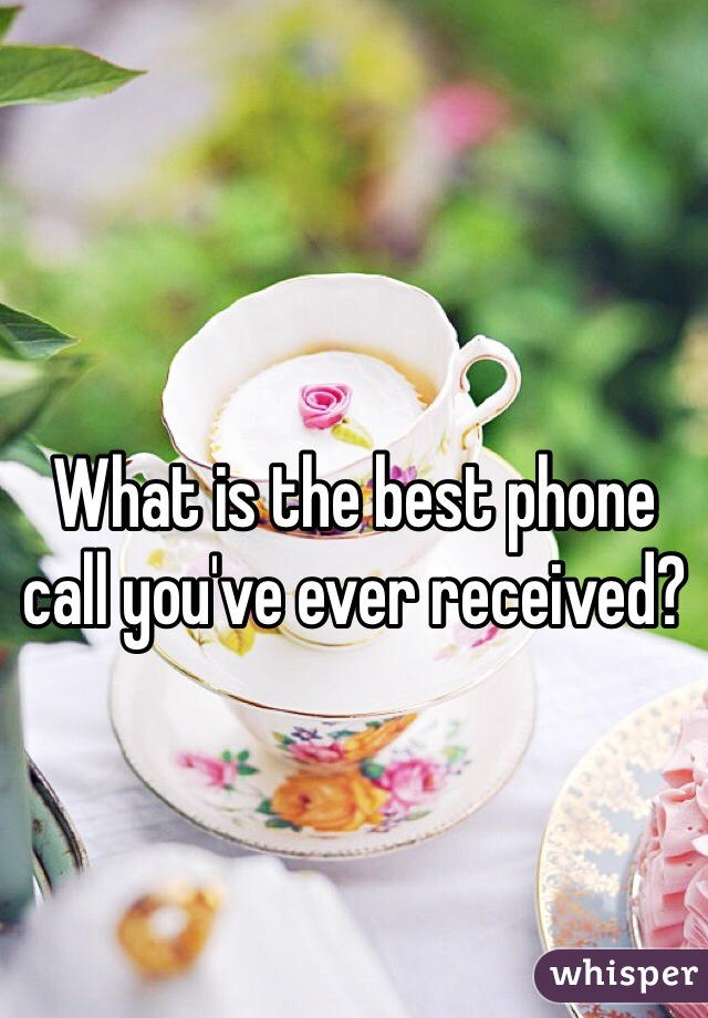 What is the best phone call you've ever received?