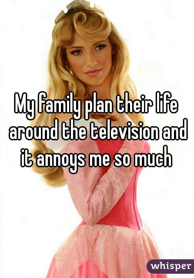 My family plan their life around the television and it annoys me so much