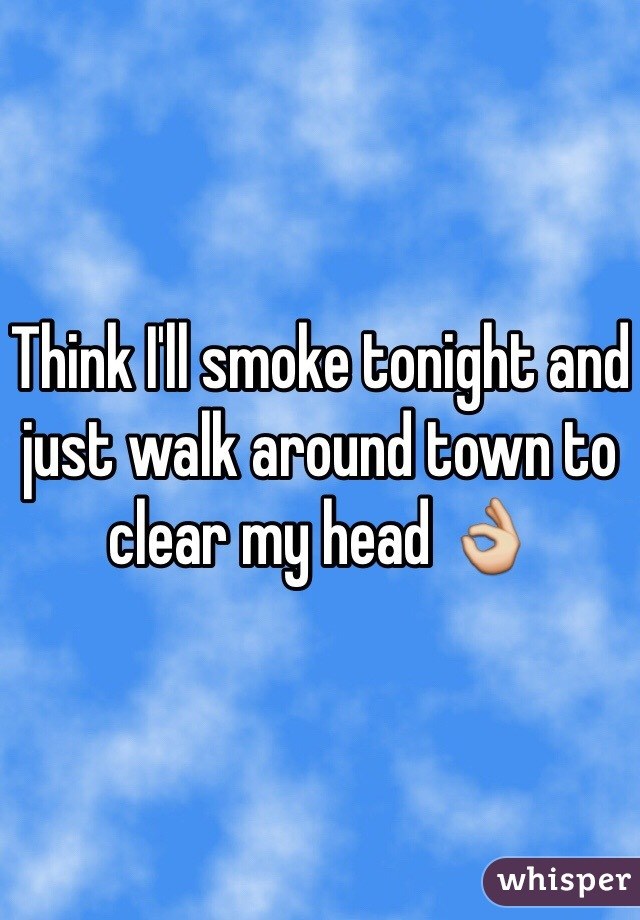 Think I'll smoke tonight and just walk around town to clear my head 👌