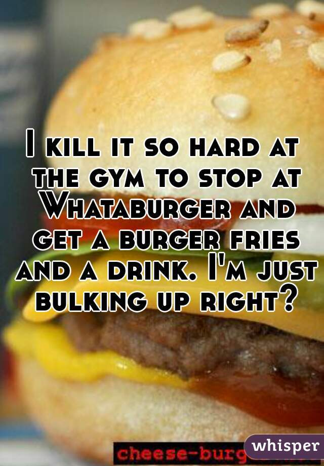 I kill it so hard at the gym to stop at Whataburger and get a burger fries and a drink. I'm just bulking up right?