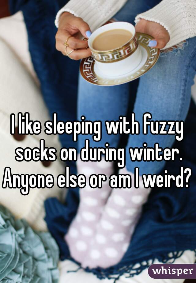 I like sleeping with fuzzy socks on during winter. Anyone else or am I weird?