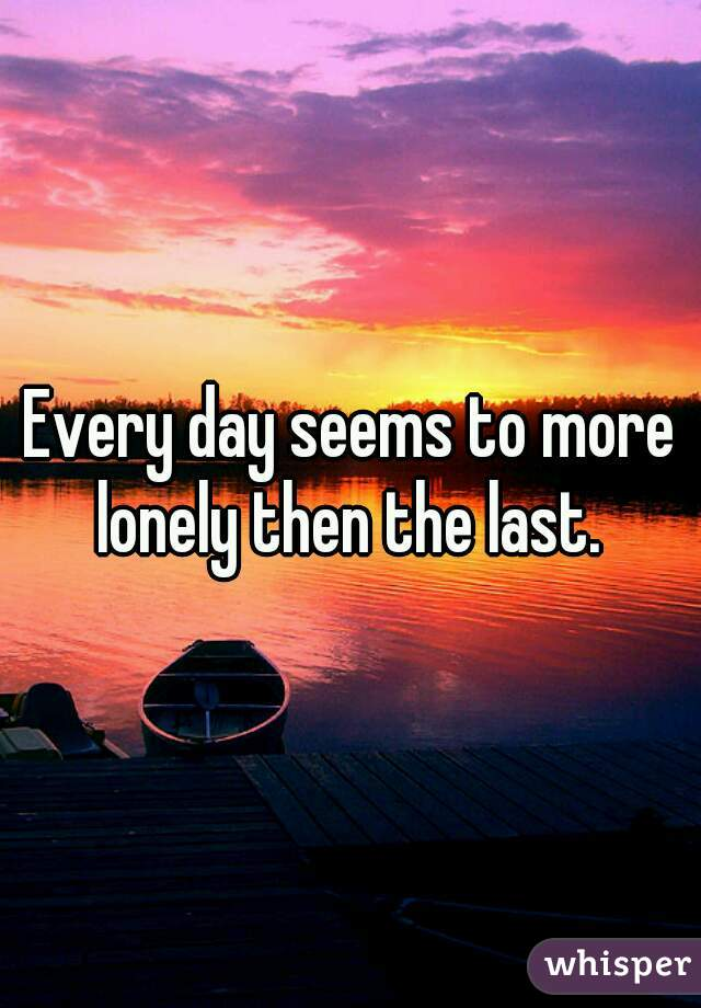 Every day seems to more lonely then the last.