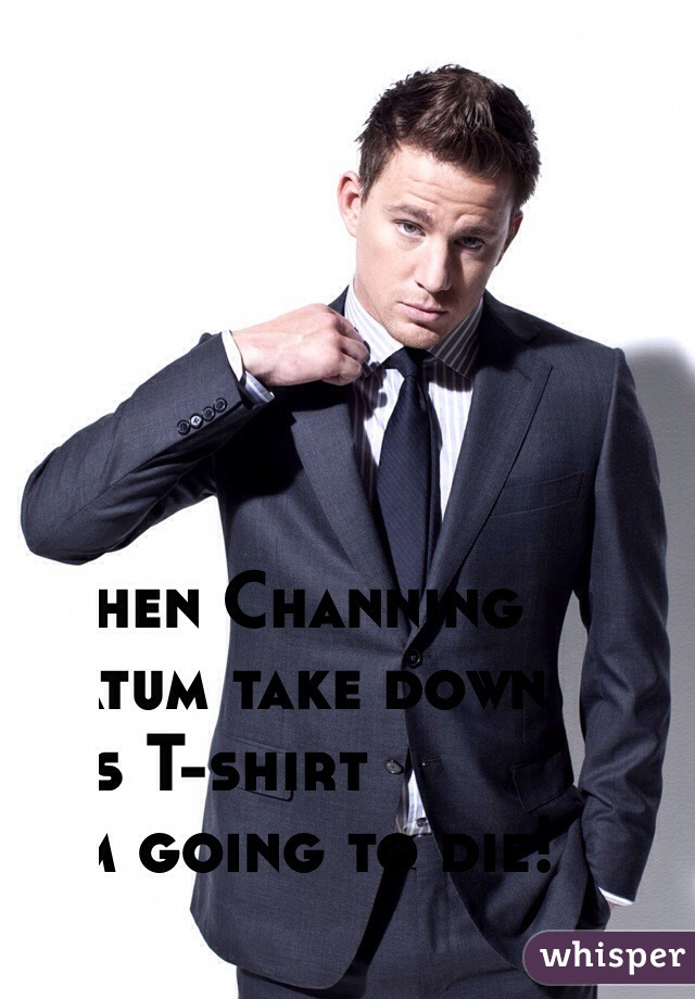 When Channing Tatum take down his T-shirt I'm going to die!