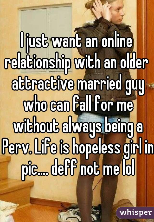 I just want an online relationship with an older  attractive married guy who can fall for me without always being a Perv. Life is hopeless girl in pic.... deff not me lol