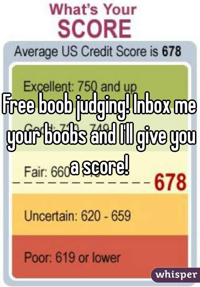 Free boob judging! Inbox me your boobs and I'll give you a score!