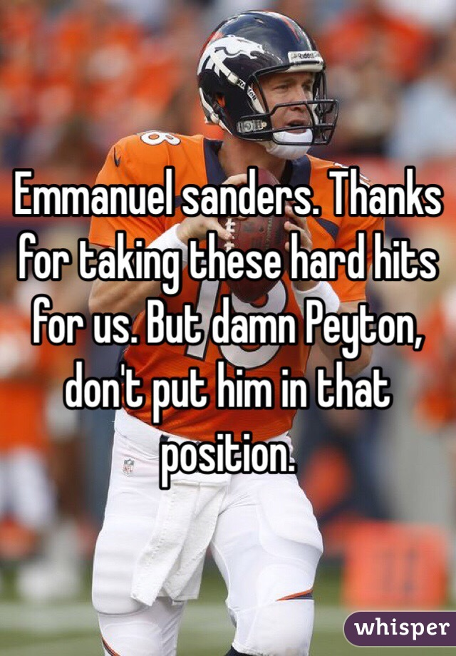 Emmanuel sanders. Thanks for taking these hard hits for us. But damn Peyton, don't put him in that position.