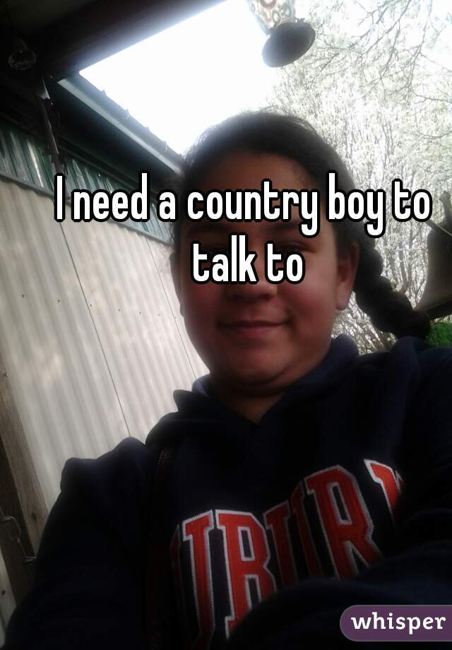 I need a country boy to talk to