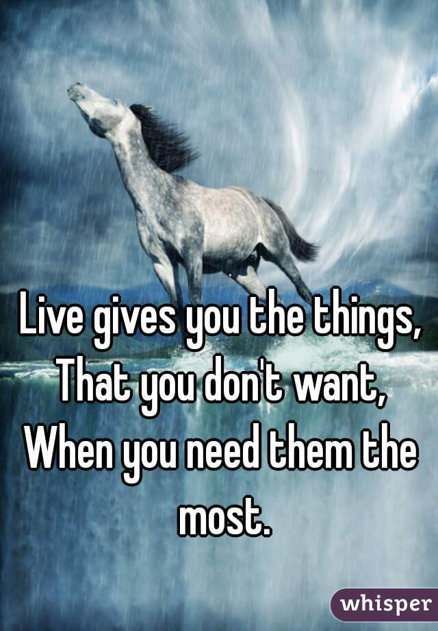 Live gives you the things, That you don't want, When you need them the most.