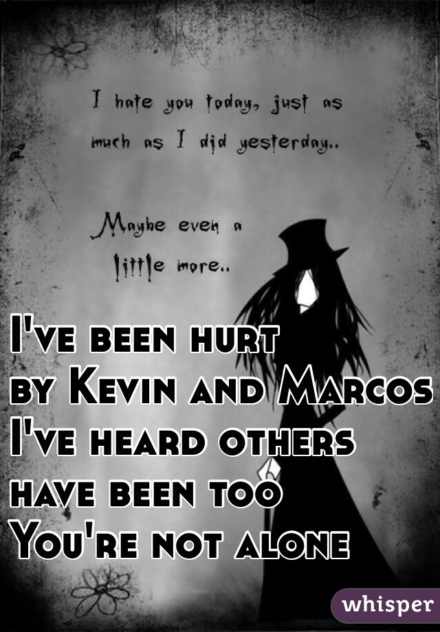I've been hurt by Kevin and Marcos I've heard others have been too You're not alone