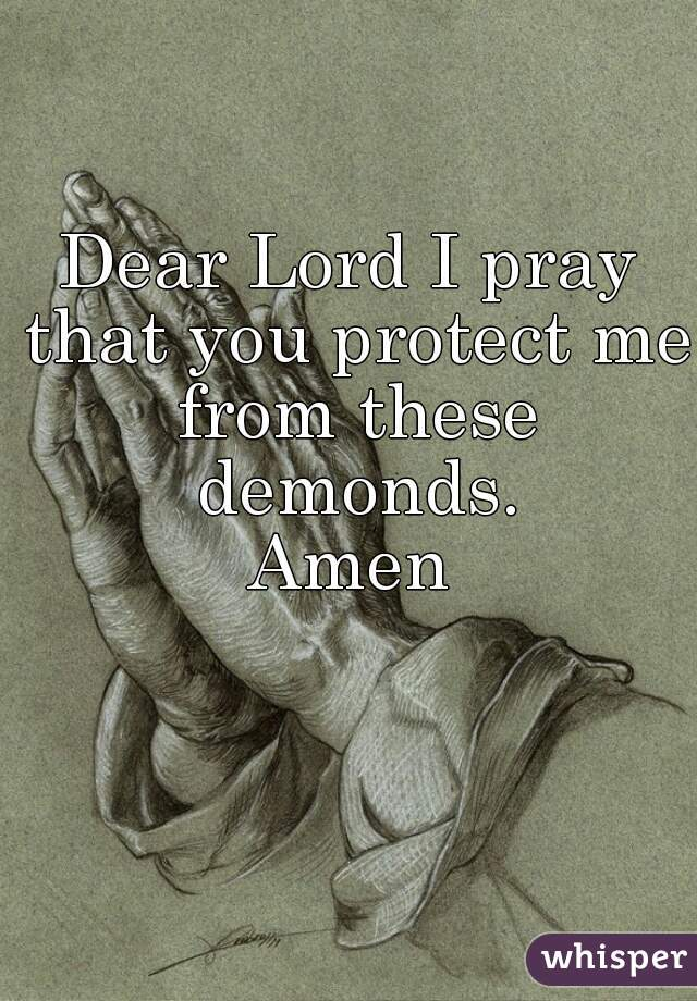 Dear Lord I pray that you protect me from these demonds. Amen