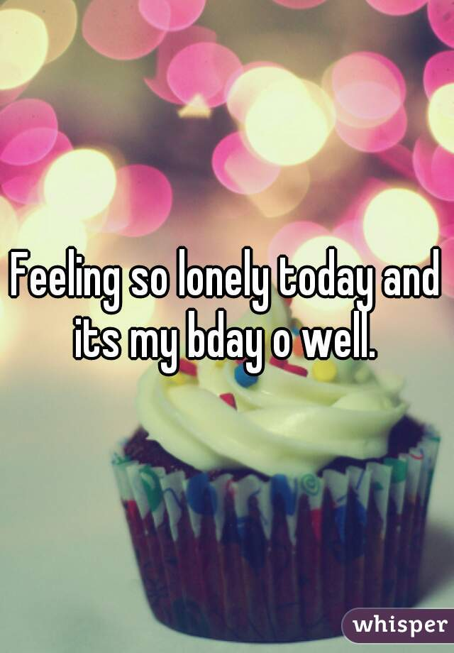 Feeling so lonely today and its my bday o well.