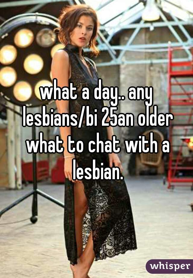 what a day.. any lesbians/bi 25an older what to chat with a lesbian.