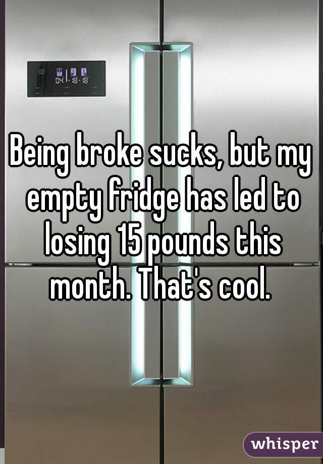 Being broke sucks, but my empty fridge has led to losing 15 pounds this month. That's cool.