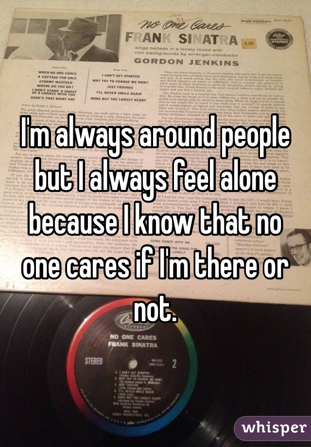 I'm always around people but I always feel alone because I know that no one cares if I'm there or not.
