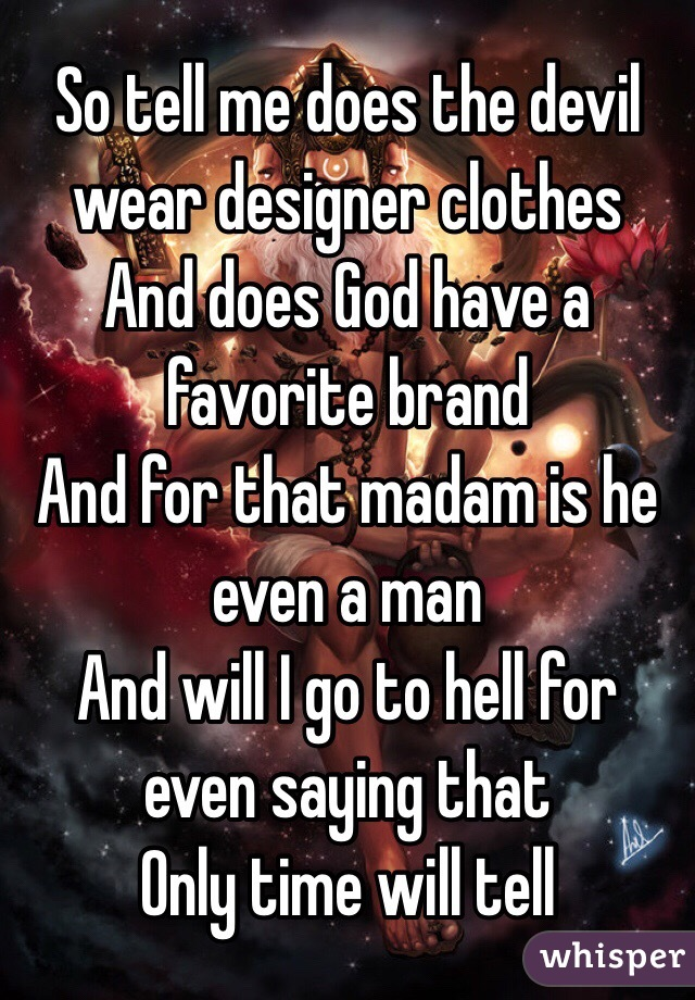 So tell me does the devil wear designer clothes  And does God have a favorite brand  And for that madam is he even a man And will I go to hell for even saying that Only time will tell