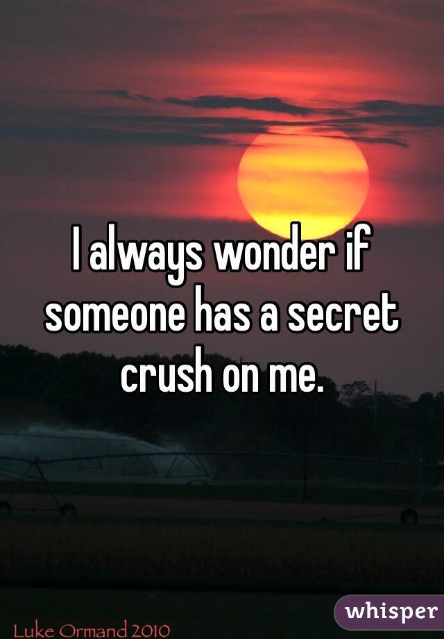 I always wonder if someone has a secret crush on me.