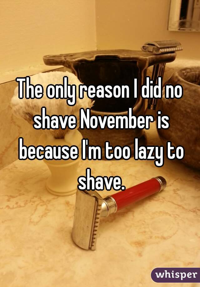 The only reason I did no shave November is because I'm too lazy to shave.