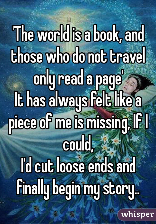 'The world is a book, and those who do not travel only read a page' It has always felt like a piece of me is missing, If I could,  I'd cut loose ends and finally begin my story..