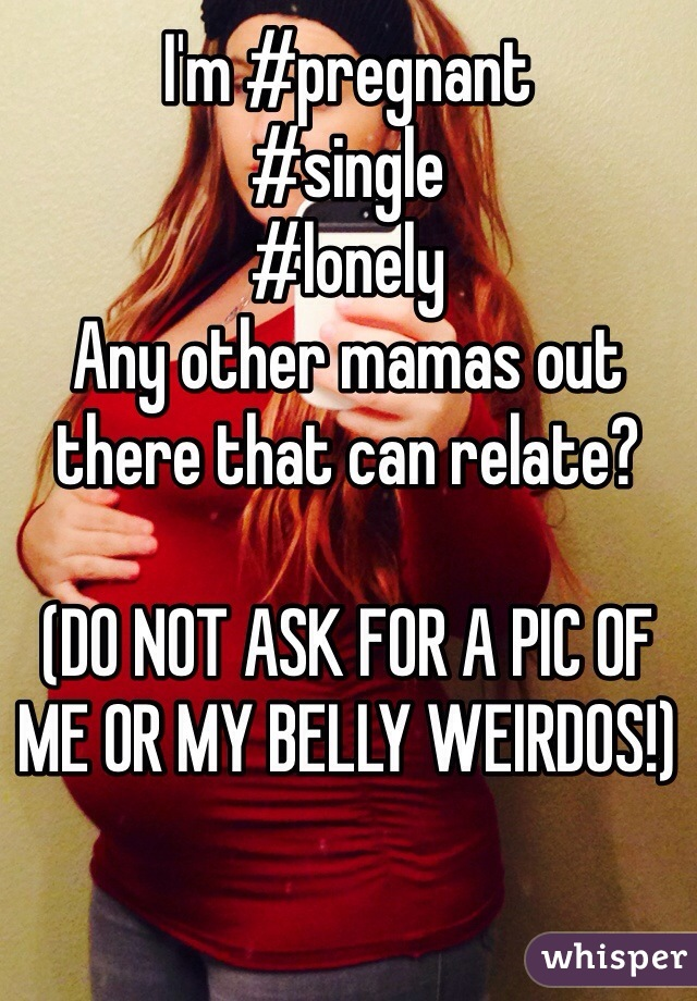 I'm #pregnant  #single #lonely  Any other mamas out there that can relate?  (DO NOT ASK FOR A PIC OF ME OR MY BELLY WEIRDOS!)