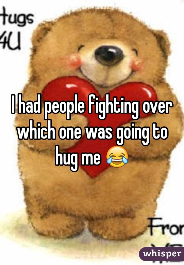 I had people fighting over which one was going to hug me 😂