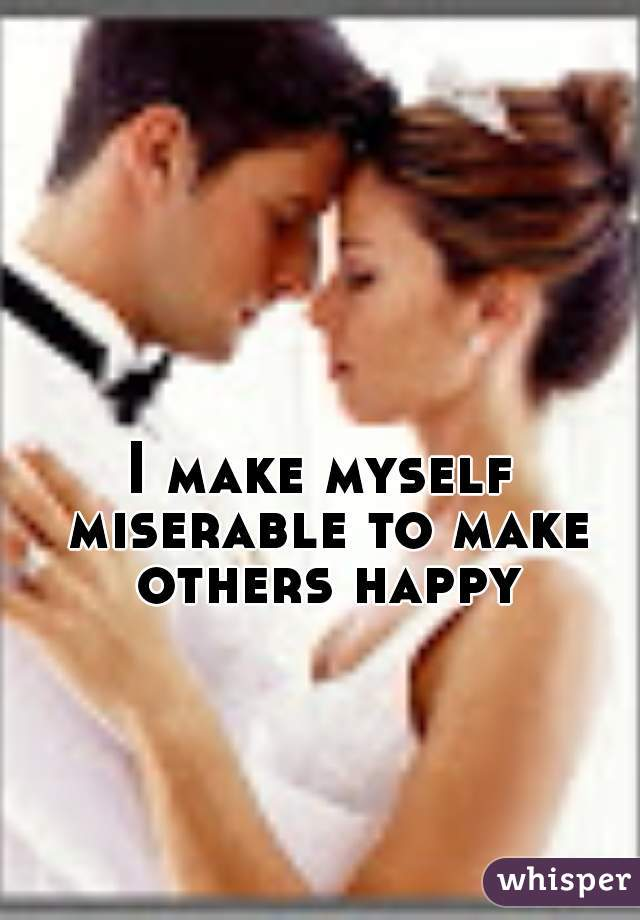 I make myself miserable to make others happy