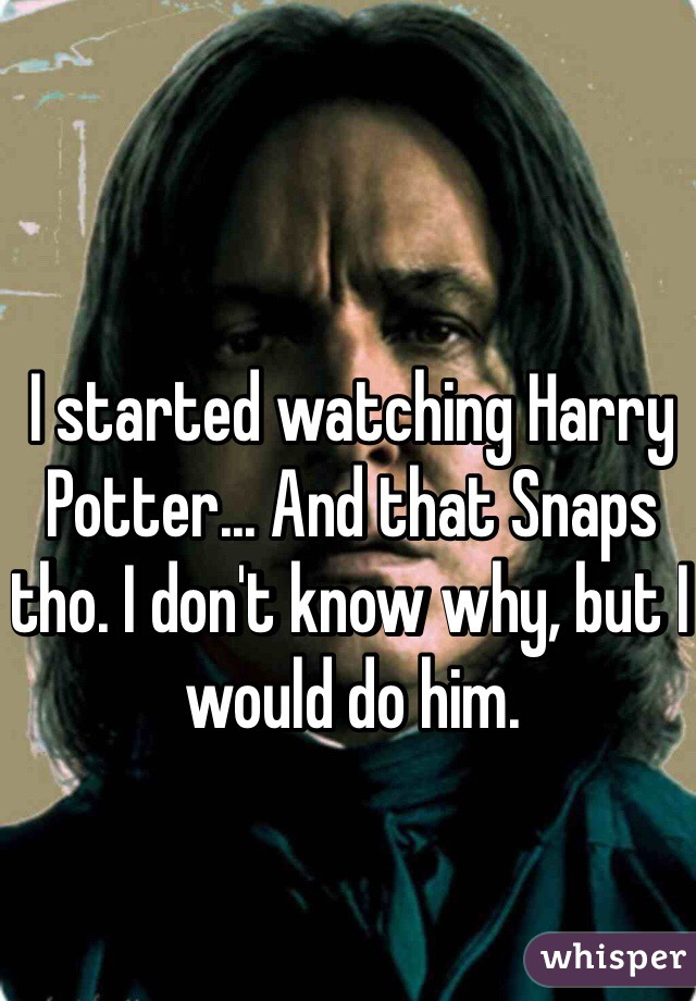 I started watching Harry Potter... And that Snaps tho. I don't know why, but I would do him.