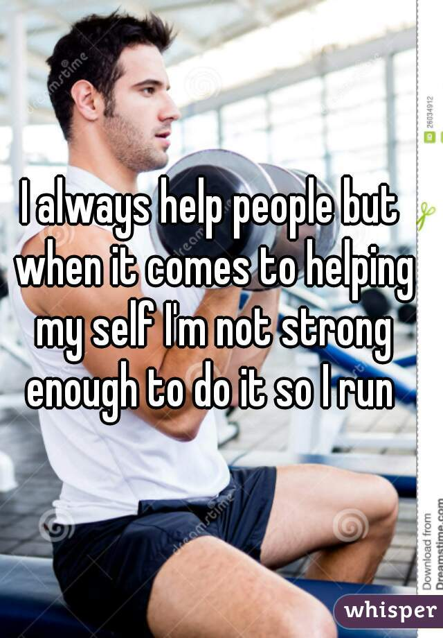 I always help people but when it comes to helping my self I'm not strong enough to do it so I run