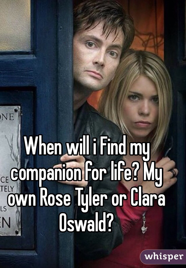 When will i Find my companion for life? My own Rose Tyler or Clara Oswald?